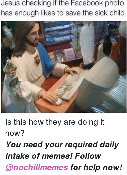 Facebook, Jesus, and Memes: Jesus Checking it the Facebook photo  has enough likes to save the sick child <p>Is this how they are doing it now?</p><p><b><i>You need your required daily intake of memes! Follow <a>@nochillmemes</a>​ for help now!</i></b><br/></p>