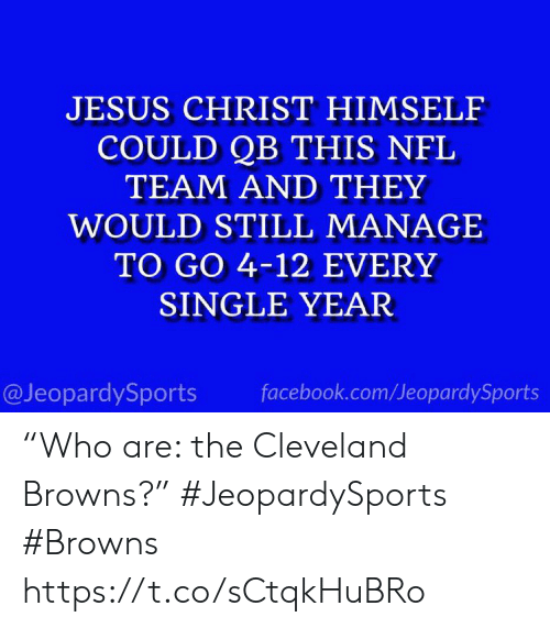 """facebook.com: JESUS CHRIST HIMSELF  COULD QB THIS NFL  TEAM AND THEY  WOULD STILL MANAGE  TO GO 4-12 EVERY  SINGLE YEAR  @JeopardySports  facebook.com/JeopardySports """"Who are: the Cleveland Browns?"""" #JeopardySports #Browns https://t.co/sCtqkHuBRo"""