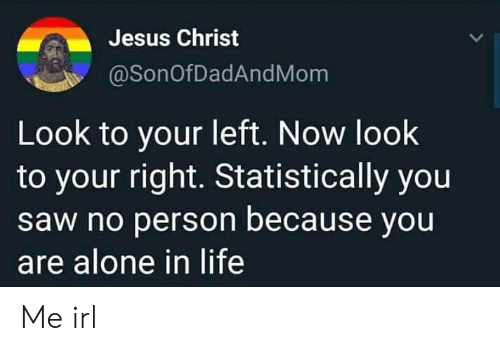 Being Alone, Jesus, and Life: Jesus Christ  @SonOfDadAndMom  Look to your left. Now look  to your right. Statistically you  saw no person because you  are alone in life Me irl