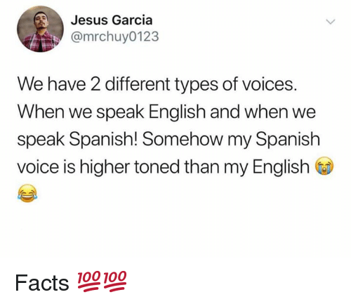 Facts, Jesus, and Memes: Jesus Garcia  @mrchuy0123  We have 2 different types of voices.  When we speak English and when we  speak Spanish! Somehow my Spanish  voice is higher toned than my English Facts 💯💯