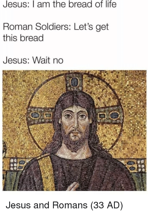 Jesus, Life, and Soldiers: Jesus: I am the bread of life  Roman Soldiers: Let's get  this bread  Jesus: Wait no Jesus and Romans (33 AD)