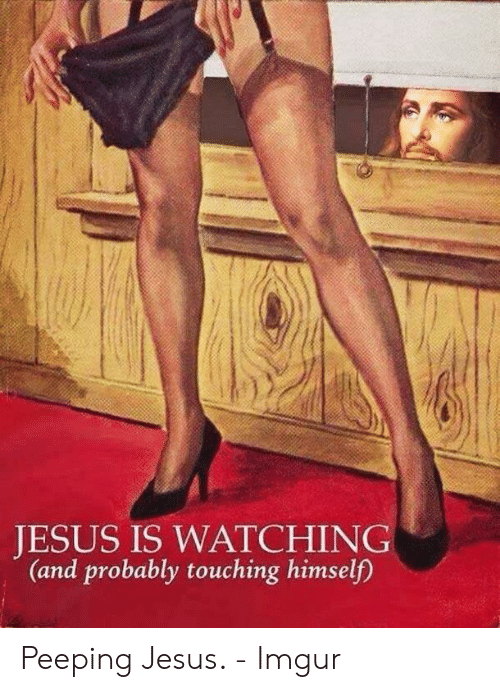 Jesus Imgur: JESUS IS WATCHING  (and probably touching himself)