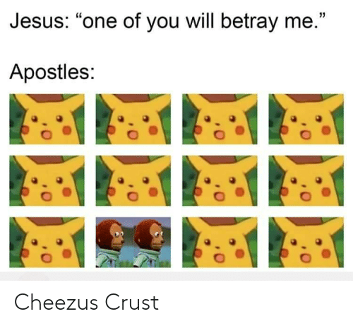 "betray: Jesus: ""one of you will betray me.""  Apostles: Cheezus Crust"