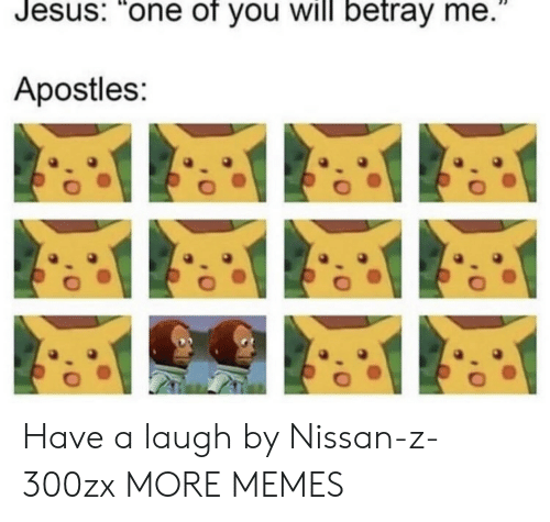 "betray: Jesus: ""one of you will betray me.  Apostles: Have a laugh by Nissan-z-300zx MORE MEMES"