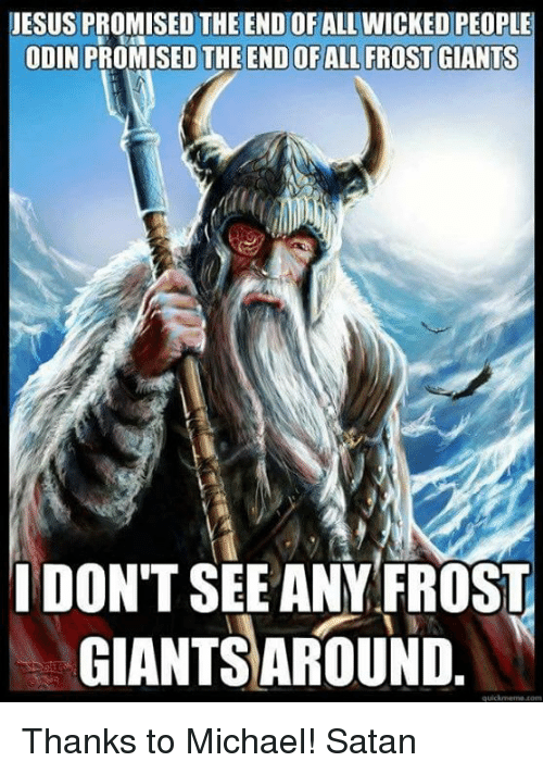 wicks: JESUS PROMISED THE END OF ALL WICKED PEOPLE  ODIN PRO  THE ENDOFALL FROST GIANTS  I DONT SEE ANY FROST  GIANTSAROUND Thanks to Michael! Satan