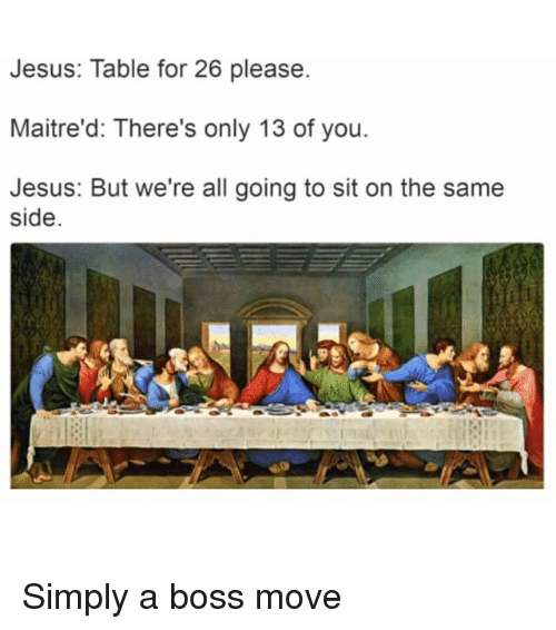 Funny, Jesus, and Table: Jesus: Table for 26 please.  Maitre'd: There's only 13 of you.  Jesus: But we're all going to sit on the same  side Simply a boss move