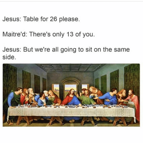 Jesus, Memes, and 🤖: Jesus: Table for 26 please.  Maitre'd: There's only 13 of you.  Jesus: But we're all going to sit on the same  side