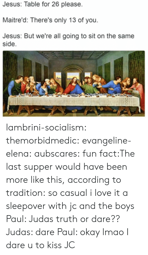 The Last Supper: Jesus: Table for 26 please  Maitre'd: There's only 13 of you  Jesus: But we're all going to sit on the same  side lambrini-socialism:  themorbidmedic:  evangeline-elena:  aubscares:  fun fact:The last supper would have been more like this, according to tradition:  so casual i love it  a sleepover with jc and the boys   Paul: Judas truth or dare?? Judas: dare Paul: okay lmao I dare u to kiss JC