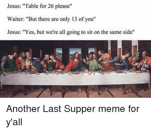 """Last Supper Meme: Jesus: """"Table for 26 please""""  Waiter: """"But there are only 13 of you""""  Jesus: """"Yes, but we're all going to sit on the same side"""""""