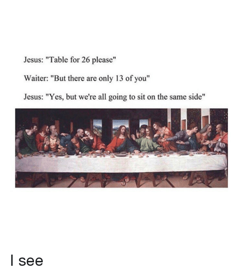 "Jesus, Classical Art, and Yes: Jesus: ""Table for 26 please""  Waiter: ""But there are only 13 of you""  Jesus: ""Yes, but we're all going to sit on the same side"" I see"
