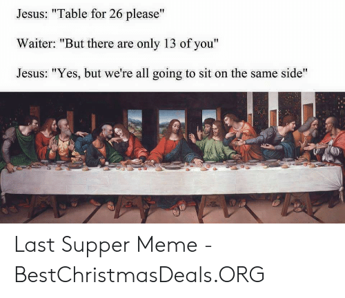 """Last Supper Meme: Jesus: """"Table for 26 please""""  Waiter: """"But there are only 13 of you""""  Jesus: """"Yes, but we're all going to sit on the same side"""" Last Supper Meme - BestChristmasDeals.ORG"""