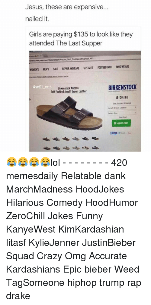 The Last Supper: Jesus, these are expensive.  nailed it.  Girls are paying $135 to look like they  attended The Last Supper  WOMENS MENS SALE REPARANDCARE SZERAT FOOTBEDINFO WHO WEARE  BIRKENSTOCK  at Birkenstock Arizona  Soft Footbed Amalfi Brown Leather  $134.95 😂😂😂😂lol - - - - - - - - 420 memesdaily Relatable dank MarchMadness HoodJokes Hilarious Comedy HoodHumor ZeroChill Jokes Funny KanyeWest KimKardashian litasf KylieJenner JustinBieber Squad Crazy Omg Accurate Kardashians Epic bieber Weed TagSomeone hiphop trump rap drake