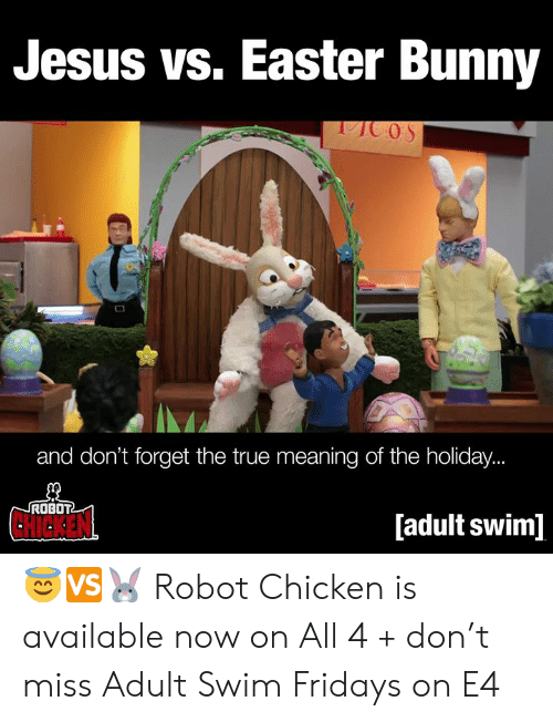 Easter, Jesus, and Memes: Jesus vs. Easter Bunny  and don't forget the true meaning of the holiday.  ROBOT  CHICKEN  [adult swim] 😇🆚🐰  Robot Chicken is available now on All 4 + don't miss Adult Swim Fridays on E4