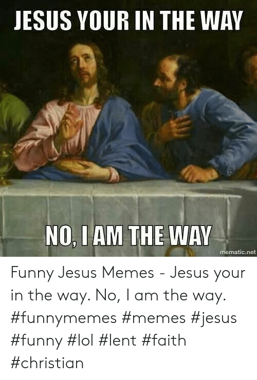 funny jesus: JESUS YOUR IN THE WAY  NO, I AM THE WAY  mematic.net Funny Jesus Memes - Jesus your in the way. No, I am the way.    #funnymemes #memes #jesus #funny #lol #lent #faith #christian