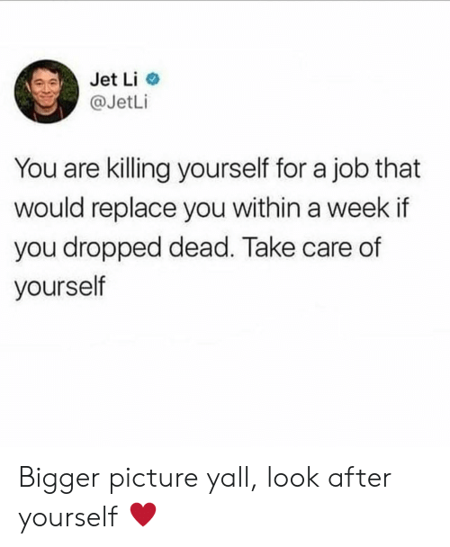 Jet Li, Job, and Jet: Jet Li  @JetLi  You are killing yourself for a job that  would replace you within a week if  you dropped dead. Take care of  yourself Bigger picture yall, look after yourself ♥️