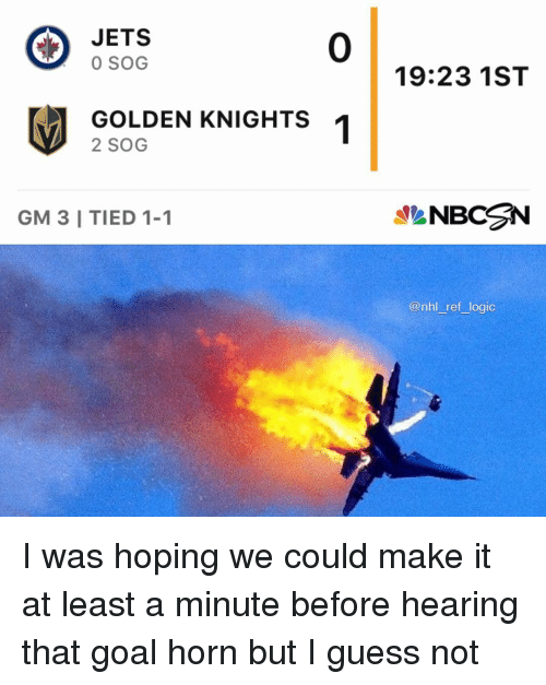 guess not: JETS  0 SOG  0  19:23 1ST  GOLDEN KNIGHTS  2 SOG  GM 3 I TIED 1-1  NBCN  @nhl ref logic I was hoping we could make it at least a minute before hearing that goal horn but I guess not
