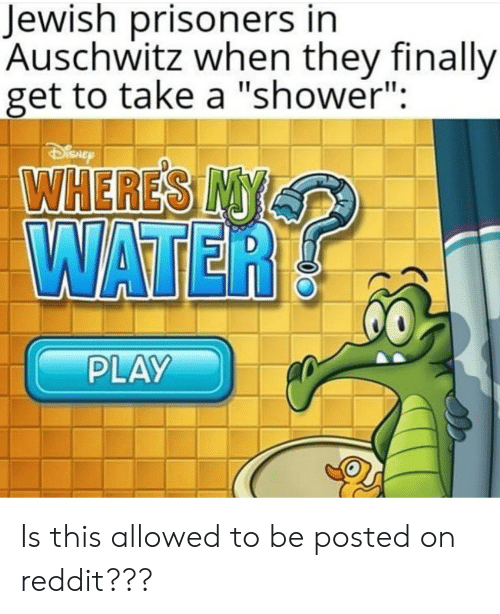 """Funny, Reddit, and Shower: Jewish prisoners in  Auschwitz when they finally  get to take a """"shower"""":  WATER  PLAY Is this allowed to be posted on reddit???"""
