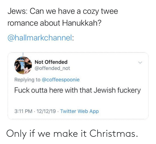 Hallmarkchannel: Jews: Can we have a cozy twee  romance about Hanukkah?  @hallmarkchannel:  Not Offended  @offended_not  Replying to @coffeespoonie  Fuck outta here with that Jewish fuckery  3:11 PM · 12/12/19 - Twitter Web App Only if we make it Christmas.