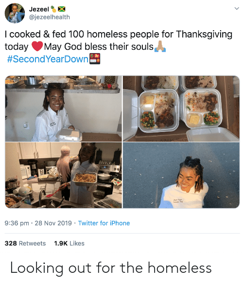 God, Homeless, and Iphone: Jezeel  @jezeelhealth  I cooked & fed 100 homeless people for Thanksgiving  today  #SecondYearDown  May God bless their souls  9:36 pm 28 Nov 2019 Twitter for iPhone  328 Retweets  1.9K Likes Looking out for the homeless