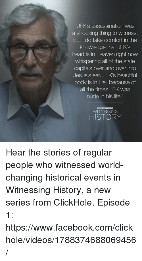 """episode 1: """"JFK's assassination was  a shocking thing to witness,  but I do take comfort in the  knowledge that JFK's  head is in Heaven right now  whispering all of the state  Capitals over and over into  Jesus's ear. JFK's beautiful  body is in Hell because of  all the times JFK was  nude in his life.""""  WITNESSING  HISTORY Hear the stories of regular people who witnessed world-changing historical events in Witnessing History, a new series from ClickHole.   Episode 1: https://www.facebook.com/clickhole/videos/1788374688069456/"""
