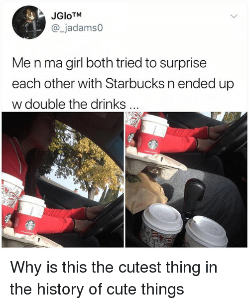 "Cute, Memes, and Starbucks: JGloTM  _jadamso  Me n ma girl both tried to surprise  each other with Starbucks n ended up  w double the drinks  ""き Why is this the cutest thing in the history of cute things"