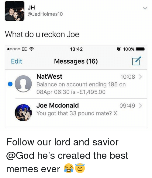 best memes ever: JH  @JedHolmes10  What do u reckon Joe  13:42  o  100%.  Edit  Messages (16)  NatWest  Balance on account ending 195 on  08Apr 06:30 is -£1,495.00  10:08  Joe Mcdonald  You got that 33 pound mate? X  09:49 Follow our lord and savior @God he's created the best memes ever 😂😇