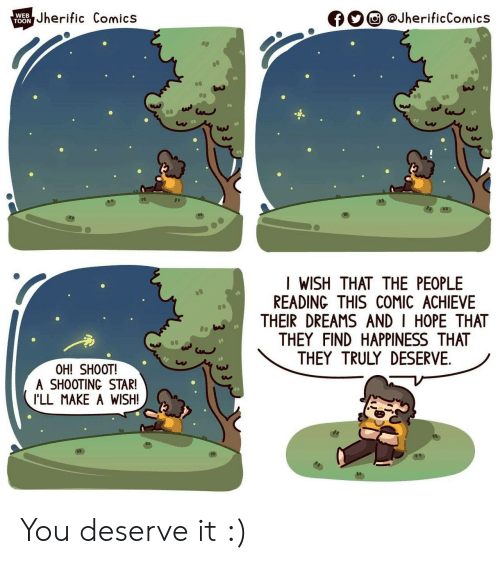 shooting star: Jherific Comics  @JherificComics  WEB  f  TOON  I WISH THAT THE PEOPLE  READING THIS COMIC ACHIEVE  THEIR DREAMS AND I HOPE THAT  THEY FIND HAPPINESS THAT  THEY TRULY DESERVE  OH! SHOOT!  A SHOOTING STAR!  I'LL MAKE A WISH! You deserve it :)