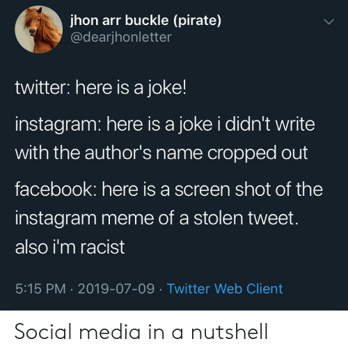 Buckle: jhon arr buckle (pirate)  @dearjhonletter  twitter: here is a joke!  instagram: here is a joke i didn't write  with the author's name cropped out  facebook: here is a screen shot of the  instagram meme of a stolen tweet.  also i'm racist  5:15 PM 2019-07-09 Twitter Web Client Social media in a nutshell