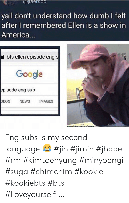 jin: @jiaersoo  yall don't understand how dumb I felt  after I remembered Ellen is a show in  America...  bts ellen episode eng s  Google  episode eng sub  DEOS  NEWS  IMAGES  asoaxnenseeve alasseez Eng subs is my second language ? #jin #jimin #jhope #rm #kimtaehyung #minyoongi #suga #chimchim #kookie #kookiebts #bts #Loveyourself …