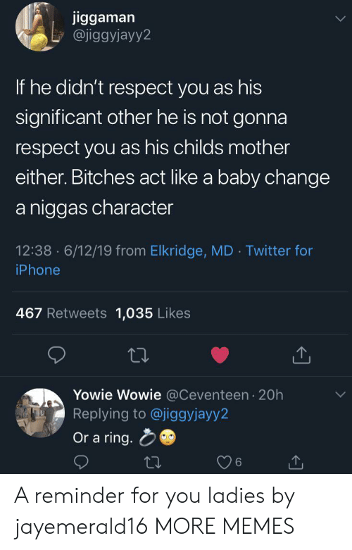 significant other: jiggaman  @jiggyjayy2  If he didn't respect you as his  significant other he is not gonna  respect you as his childs mother  either. Bitches act like a baby change  a niggas character  12:38 6/12/19 from Elkridge, MD Twitter for  .  iPhone  467 Retweets 1,035 Likes  Yowie Wowie @Ceventeen 20h  Replying to @jiggyjayy2  Or a ring. A reminder for you ladies by jayemerald16 MORE MEMES
