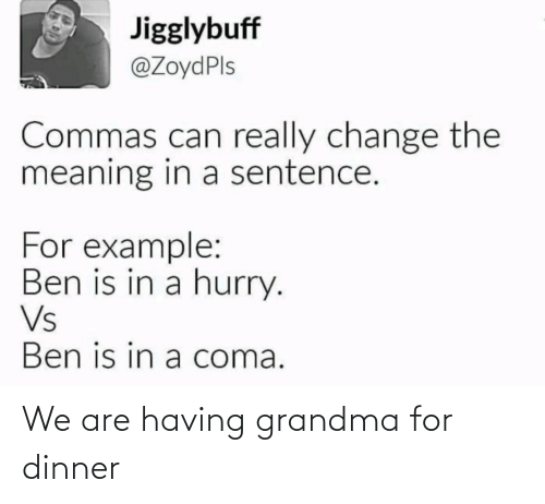 Commas: Jigglybuff  @ZoydPls  Commas can really change the  meaning in a sentence.  For example:  Ben is in a hurry.  Vs  Ben is in a coma. We are having grandma for dinner