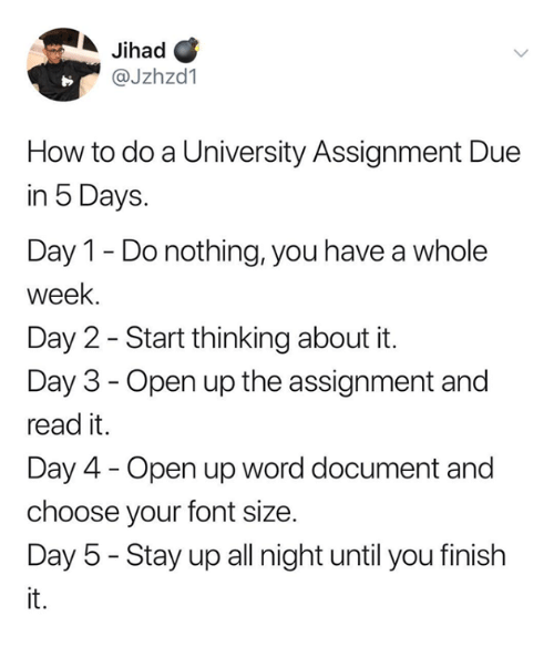 Dank, How To, and Word: Jihad C  @Jzhzd1  How to do a University Assignment Due  in 5 Days.  Day 1 - Do nothing, you have a whole  week.  Day 2 - Start thinking about it.  Day 3 - Open up the assignment and  read it.  Day 4 - Open up word document and  choose your font size.  Day 5 - Stay up all night until you finish  it.