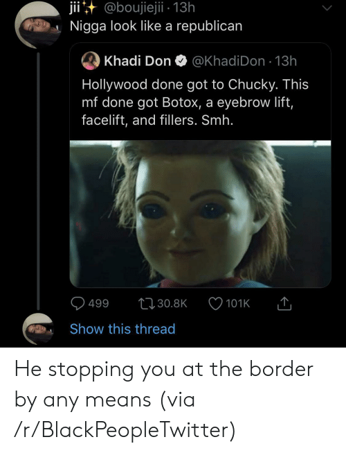 stopping: jii@boujiejii - 13h  Nigga look like a republican  Khadi Don  @KhadiDon 13h  Hollywood done got to Chucky. This  mf done got Botox, a eyebrow lift,  facelift, and fillers. Smh.  499  t30.8K  101K  Show this thread He stopping you at the border by any means (via /r/BlackPeopleTwitter)