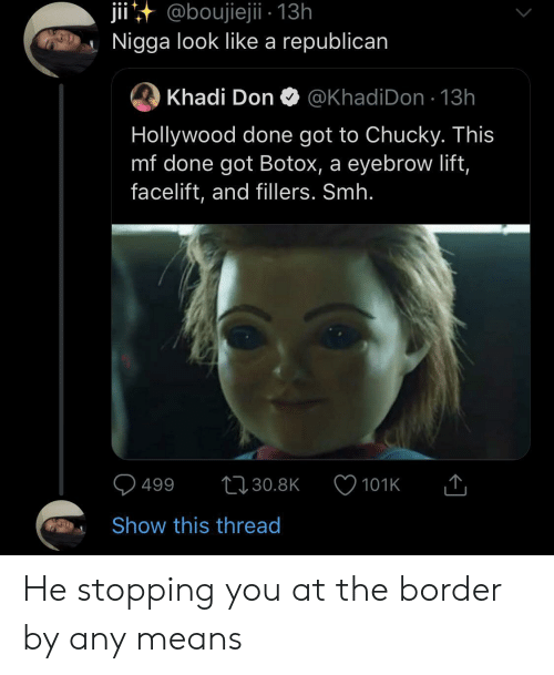 stopping: jii@boujiejii - 13h  Nigga look like a republican  Khadi Don  @KhadiDon 13h  Hollywood done got to Chucky. This  mf done got Botox, a eyebrow lift,  facelift, and fillers. Smh.  499  t30.8K  101K  Show this thread He stopping you at the border by any means