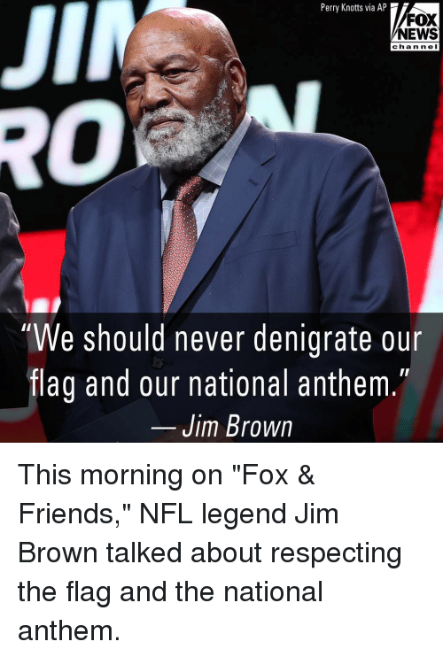 """Friends, Memes, and News: JII  Perry Knotts via AP  FOX  NEWS  chan n el  0  """"We should never denigrate our  flag and our national anthem  Jim Brown This morning on """"Fox & Friends,"""" NFL legend Jim Brown talked about respecting the flag and the national anthem."""
