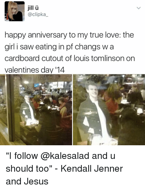"""Jilling: jill  @clipka  happy anniversary to my true love: the  girl i saw eating in pf changs w a  cardboard cutout of louis tomlinson on  valentines day '14 """"I follow @kalesalad and u should too"""" - Kendall Jenner and Jesus"""