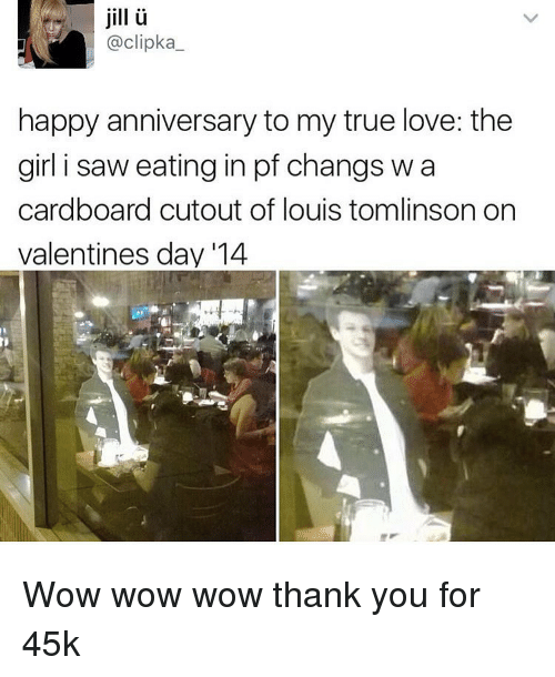 Jilling: jill  @clipka  happy anniversary to my true love: the  girl i saw eating in pf changs wa  cardboard cutout of louis tomlinson on  valentines day 114 Wow wow wow thank you for 45k