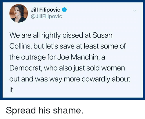 Women, Who, and Joe: Jill Filipovic<  @JillFilipovic  We are all rightly pissed at Susan  Collins, but let's save at least some of  the outrage for Joe Manchin, a  Democrat, who also just sold women  out and was way more cowardly about  it. Spread his shame.