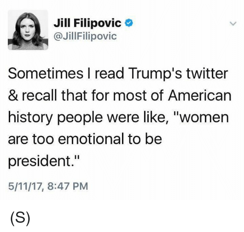 """Jilling: Jill Filipovic  @Jill Filipovic  Sometimes I read Trump's twitter  & recall that for most of American  history people were like, """"women  are too emotional to be  president.""""  5/11/17, 8:47 PM (S)"""