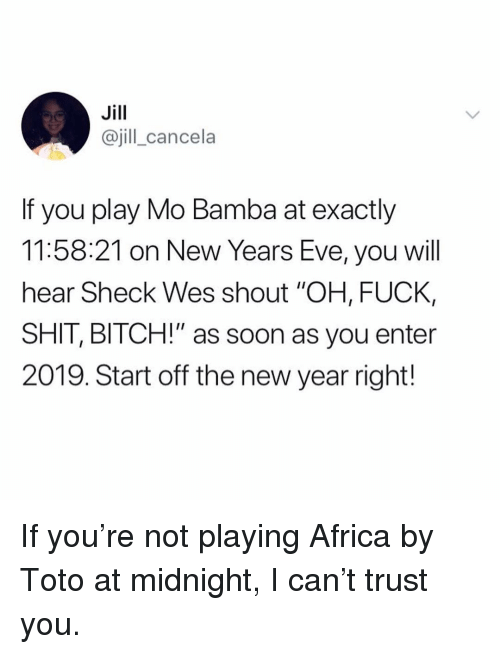 """toto: Jill  @jill_cancela  If you play Mo Bamba at exactly  11:58:21 on New Years Eve, you will  hear Sheck Wes shout """"OH, FUCK,  SHIT, BITCH!"""" as soon as you enter  2019. Start off the new year right! If you're not playing Africa by Toto at midnight, I can't trust you."""