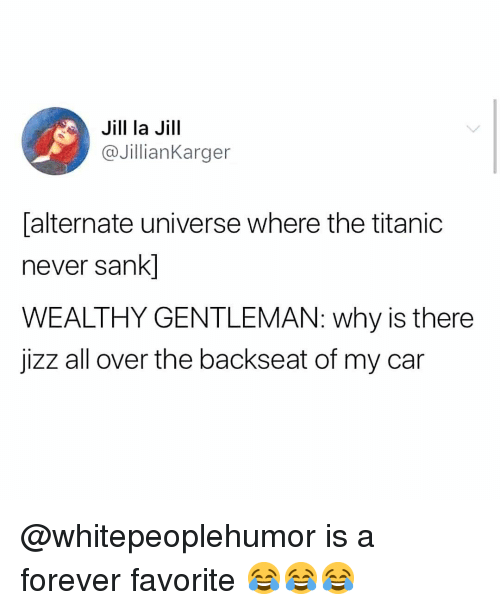 jizz: Jill la Jill  @JillianKarger  alternate universe where the titanic  never sank]  WEALTHY GENTLEMAN: why is there  jizz all over the backseat of my car @whitepeoplehumor is a forever favorite 😂😂😂