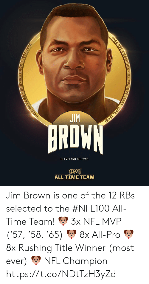 rushing: JIM  BROWN  CLEVELAND BROWNS  ALL-TIΜΕ ΤEAΜ  HALL OF FAME RUNNING BACK 1957-1965  1964 NFL CHAMPION 3x NFL MVP (1957, 1958, 1965) Jim Brown is one of the 12 RBs selected to the #NFL100 All-Time Team!  🐶 3x NFL MVP ('57, '58. '65) 🐶 8x All-Pro 🐶 8x Rushing Title Winner (most ever) 🐶 NFL Champion https://t.co/NDtTzH3yZd