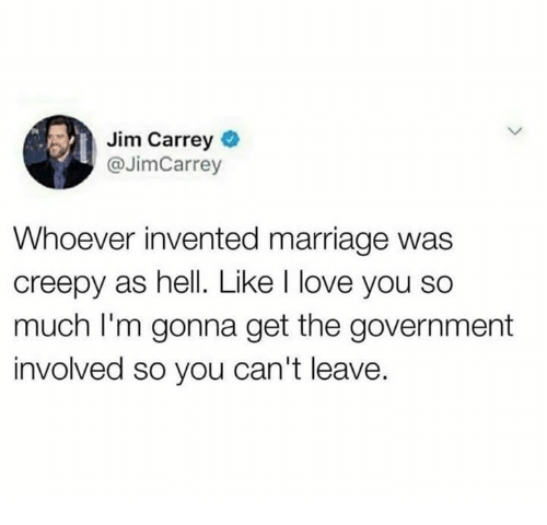 Creepy, Dank, and Jim Carrey: Jim Carrey  @JimCarrey  Whoever invented marriage was  creepy as hell. Like l love you so  much I'm gonna get the government  involved so you can't leave.