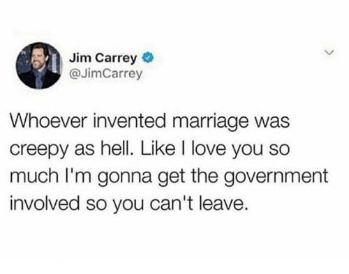 Creepy, Jim Carrey, and Love: Jim Carrey  @JimCarrey  Whoever invented marriage was  creepy as hell. Like I love you so  much I'm gonna get the government  involved so you can't leave.