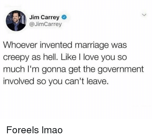 Creepy, Funny, and Jim Carrey: Jim Carrey  @JimCarrey  Whoever invented marriage was  creepy as hell. Like I love you so  much I'm gonna get the government  involved so you can't leave. Foreels lmao