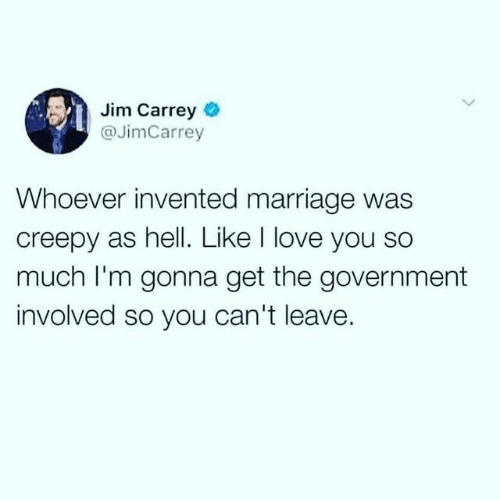 Creepy, Dank, and Jim Carrey: Jim Carrey  @JimCarrey  Whoever invented marriage was  creepy as hell. Like I love you so  much I'm gonna get the government  involved so you can't leave.