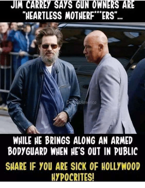 "Jim Carrey, Memes, and Sick: JIM CARREY SAYS GUN OWNERS ARE  HEARTLESS MOTHERF""ERS""  rica  WHILE HE BRINGS ALONG AN ARMED  BODYGUARD WHEN HE'S OUT IN PUBLIC  SHARE IF YOU ARE SICK OF HOLLYWOOD  HYPOCRITES!"
