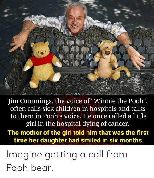 "the voice: Jim Cummings, the voice of ""Winnie the Pooh"",  often calls sick children in hospitals and talks  to them in Pooh's voice. He once called a little  girl in the hospital dying of cancer.  The mother of the girl told him that was the first  time her daughter had smiled in six months. Imagine getting a call from Pooh bear."