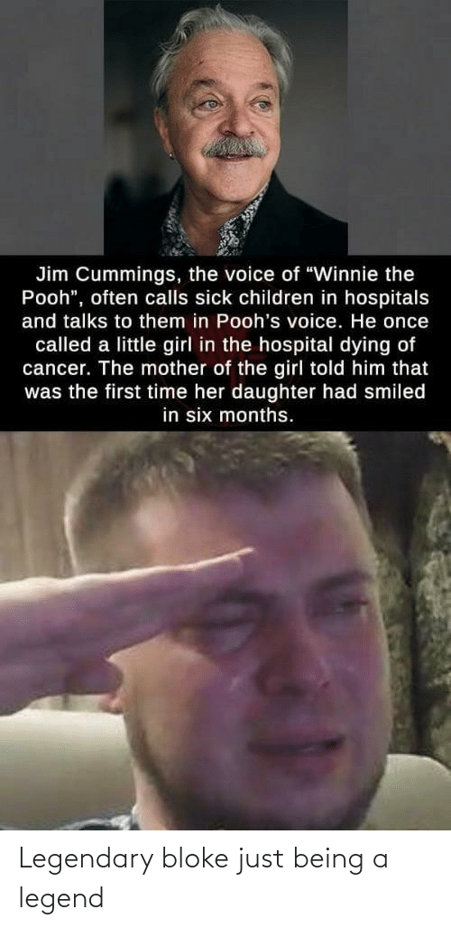 "the voice: Jim Cummings, the voice of ""Winnie the  Pooh"", often calls sick children in hospitals  and talks to them in Pooh's voice. He once  called a little girl in the hospital dying of  cancer. The mother of the girl told him that  was the first time her daughter had smiled  in six months. Legendary bloke just being a legend"