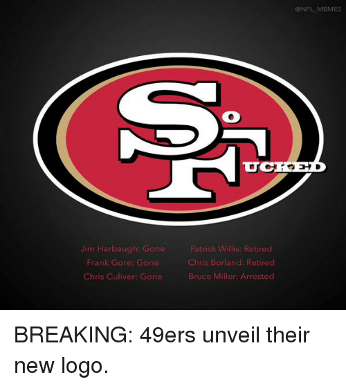 Jim Harbaugh: Jim Harbaugh: Gone  Frank Gore: Gone  Chris Culiver: Gone  Patrick W  Retired  Chris Borland: Retired  Bruce Miller: Arrested  CONFL MEMES BREAKING: 49ers unveil their new logo.